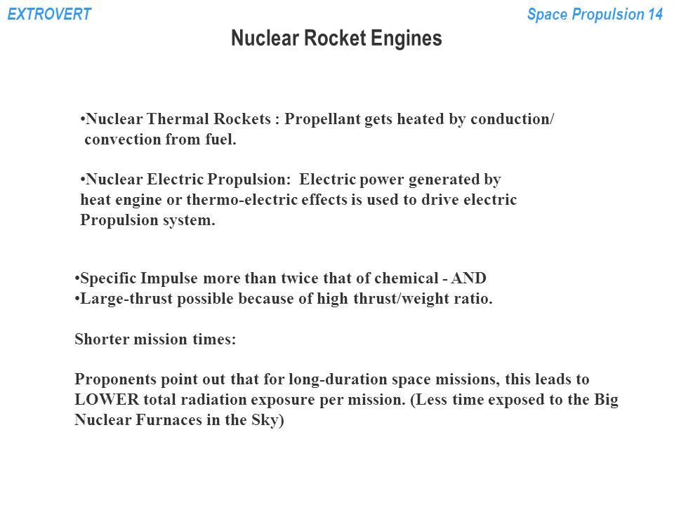 EXTROVERTSpace Propulsion 14 Nuclear Rocket Engines Nuclear Thermal Rockets : Propellant gets heated by conduction/ convection from fuel. Nuclear Elec