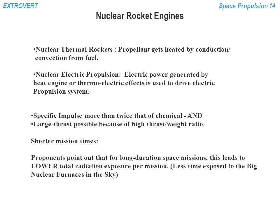 EXTROVERTSpace Propulsion 14 Determine system pressure levels: empirical correlations NERVA-1Enhanced NERVA Particle Bed CERMET Chamber Pressure 3.1 MPa6.9MPa6.2MPa4.1MPa Core pressure drop: % of chamber pressure 38%10.6%5%53.7% % of reactor head pressure 27.5%9.6%4.8%34.9%