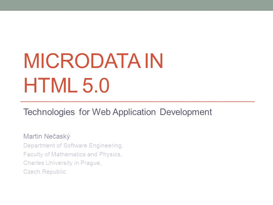 MICRODATA IN HTML 5.0 Technologies for Web Application Development Martin Nečaský Department of Software Engineering, Faculty of Mathematics and Physics, Charles University in Prague, Czech Republic