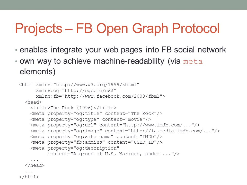 Projects – FB Open Graph Protocol enables integrate your web pages into FB social network own way to achieve machine-readability (via meta elements) <html xmlns= http://www.w3.org/1999/xhtml xmlns:og= http://ogp.me/ns# xmlns:fb= http://www.facebook.com/2008/fbml > The Rock (1996) <meta property= og:description content= A group of U.S.