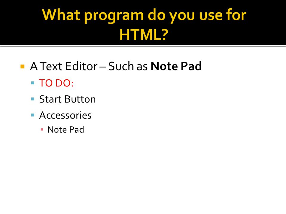  A Text Editor – Such as Note Pad  TO DO:  Start Button  Accessories ▪ Note Pad