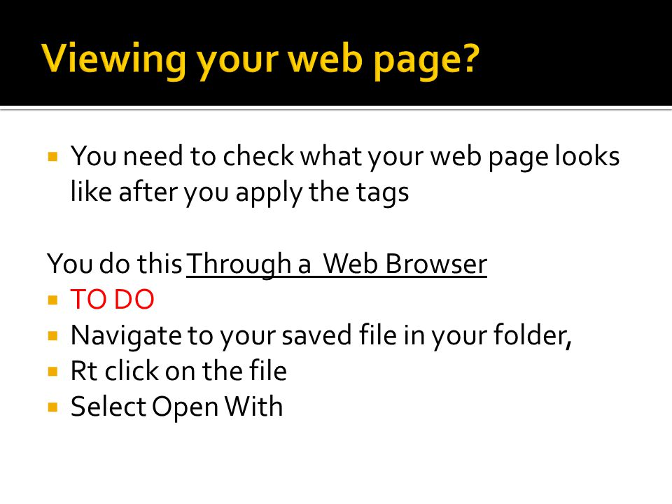  You need to check what your web page looks like after you apply the tags You do this Through a Web Browser  TO DO  Navigate to your saved file in your folder,  Rt click on the file  Select Open With