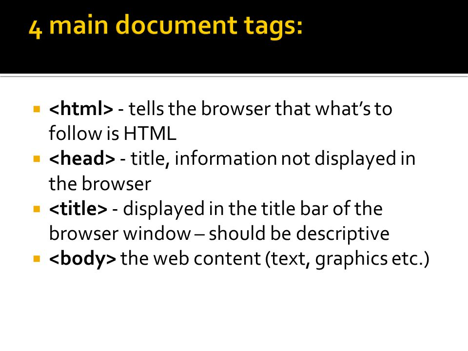  - tells the browser that what's to follow is HTML  - title, information not displayed in the browser  - displayed in the title bar of the browser window – should be descriptive  the web content (text, graphics etc.)