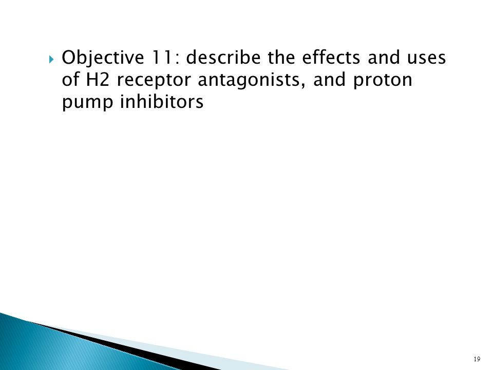  Objective 11: describe the effects and uses of H2 receptor antagonists, and proton pump inhibitors 19
