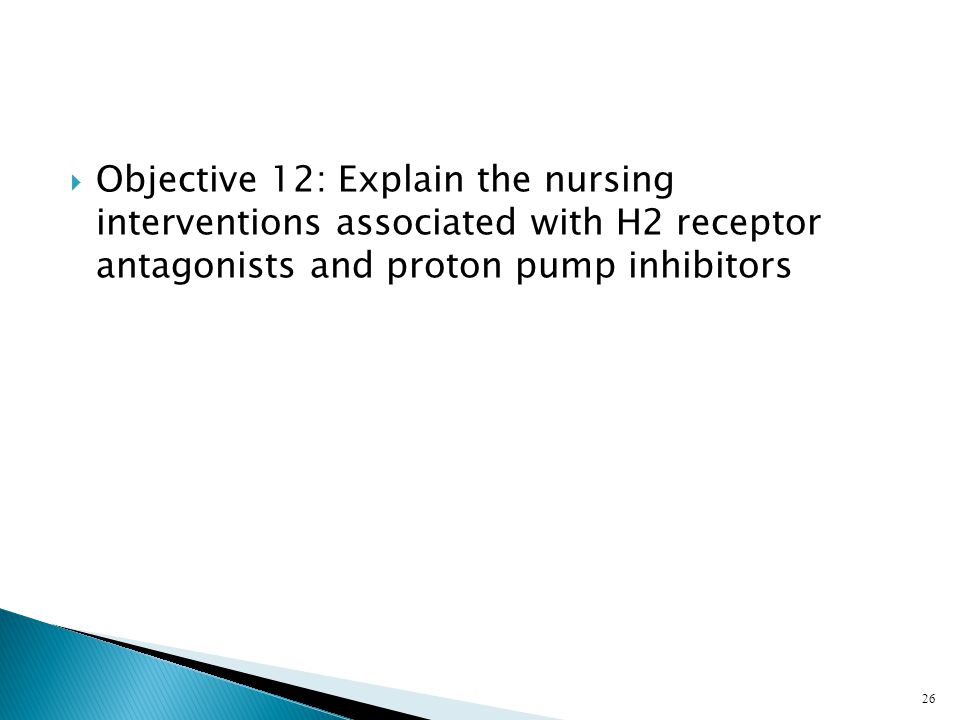  Objective 12: Explain the nursing interventions associated with H2 receptor antagonists and proton pump inhibitors 26