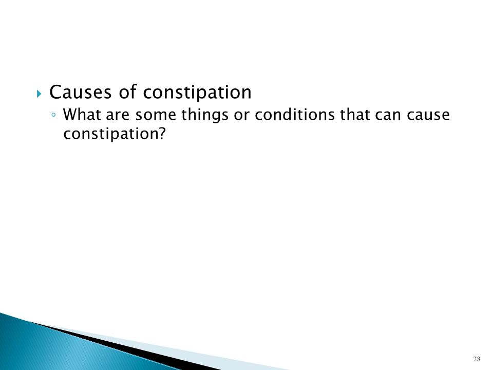  Causes of constipation ◦ What are some things or conditions that can cause constipation? 28