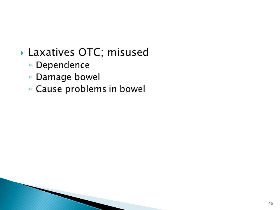  Laxatives OTC; misused ◦ Dependence ◦ Damage bowel ◦ Cause problems in bowel 30