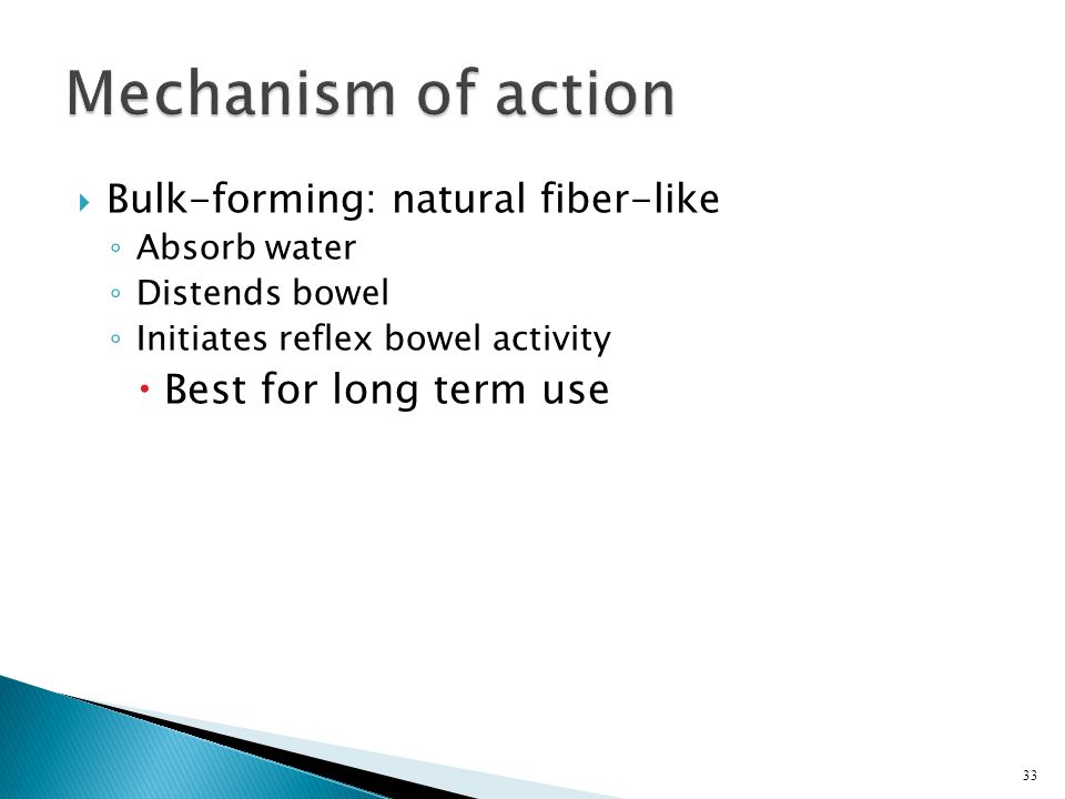  Bulk-forming: natural fiber-like ◦ Absorb water ◦ Distends bowel ◦ Initiates reflex bowel activity  Best for long term use 33