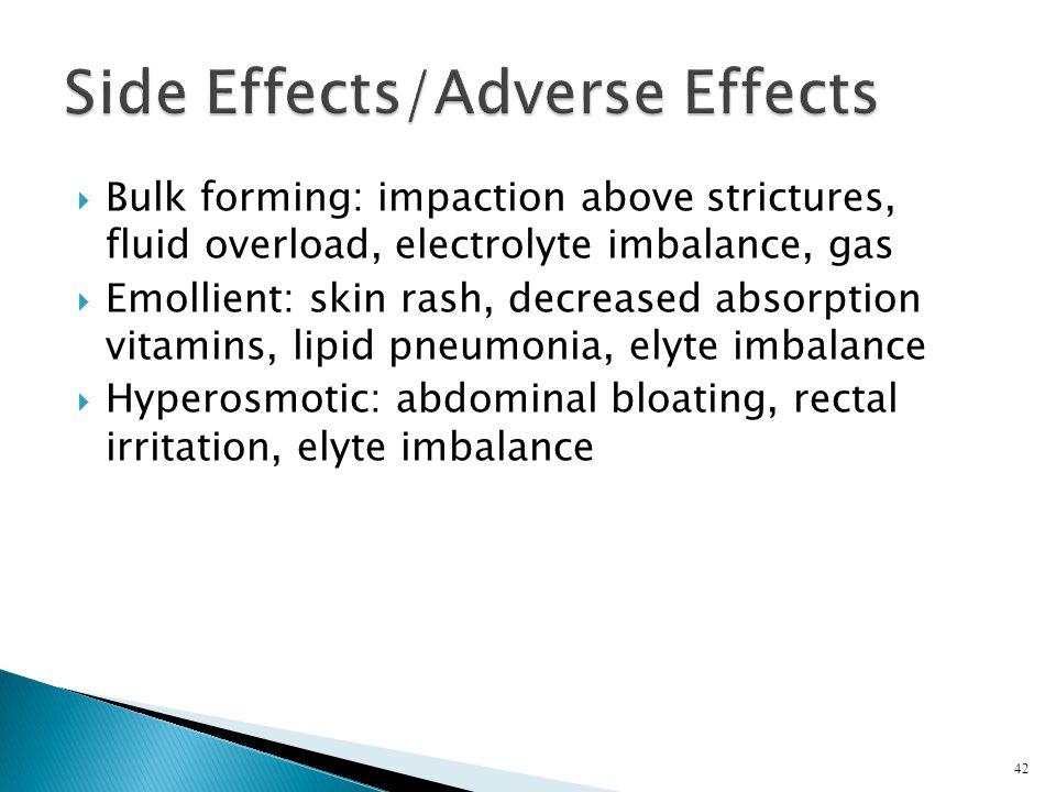  Bulk forming: impaction above strictures, fluid overload, electrolyte imbalance, gas  Emollient: skin rash, decreased absorption vitamins, lipid pn