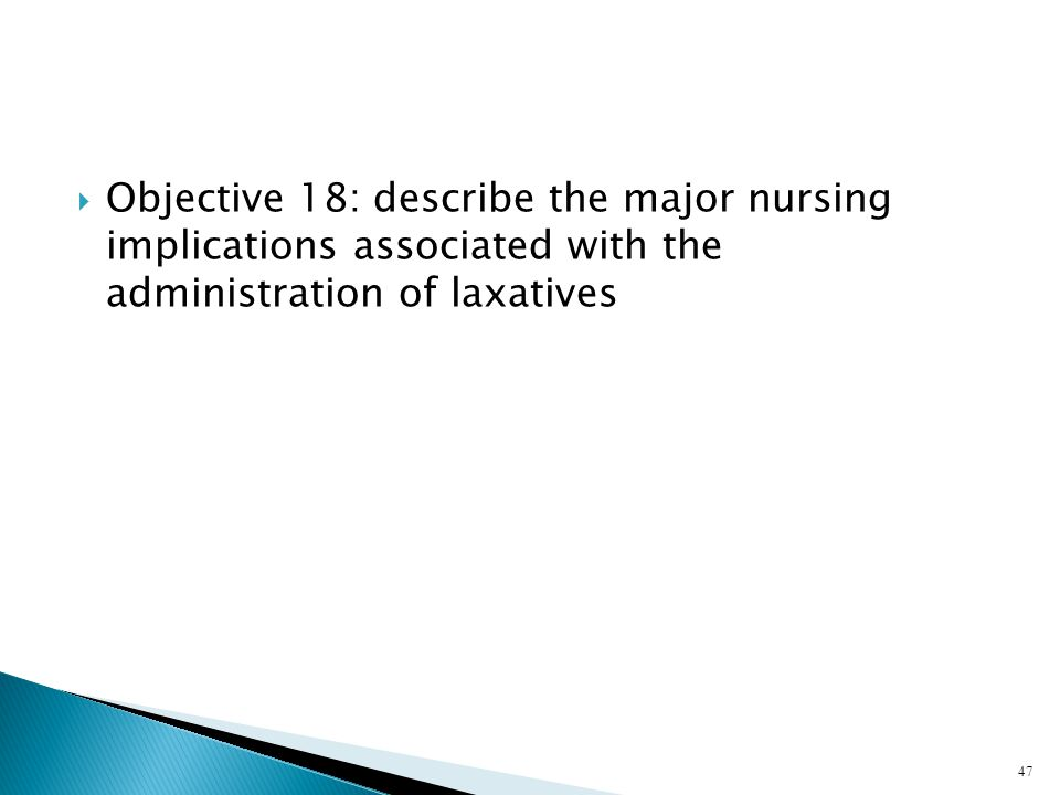  Objective 18: describe the major nursing implications associated with the administration of laxatives 47