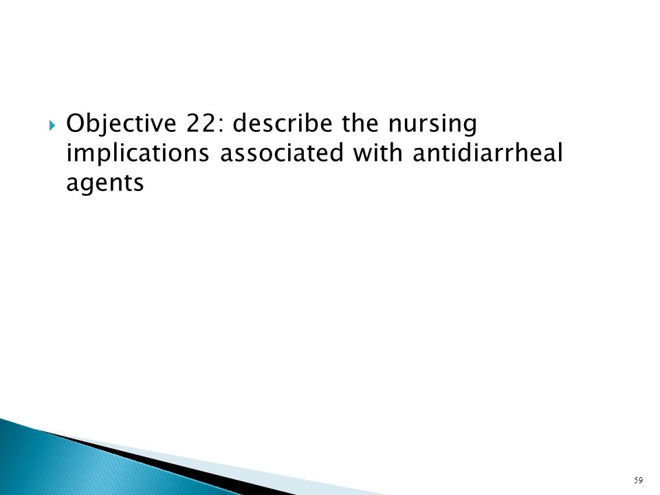  Objective 22: describe the nursing implications associated with antidiarrheal agents 59