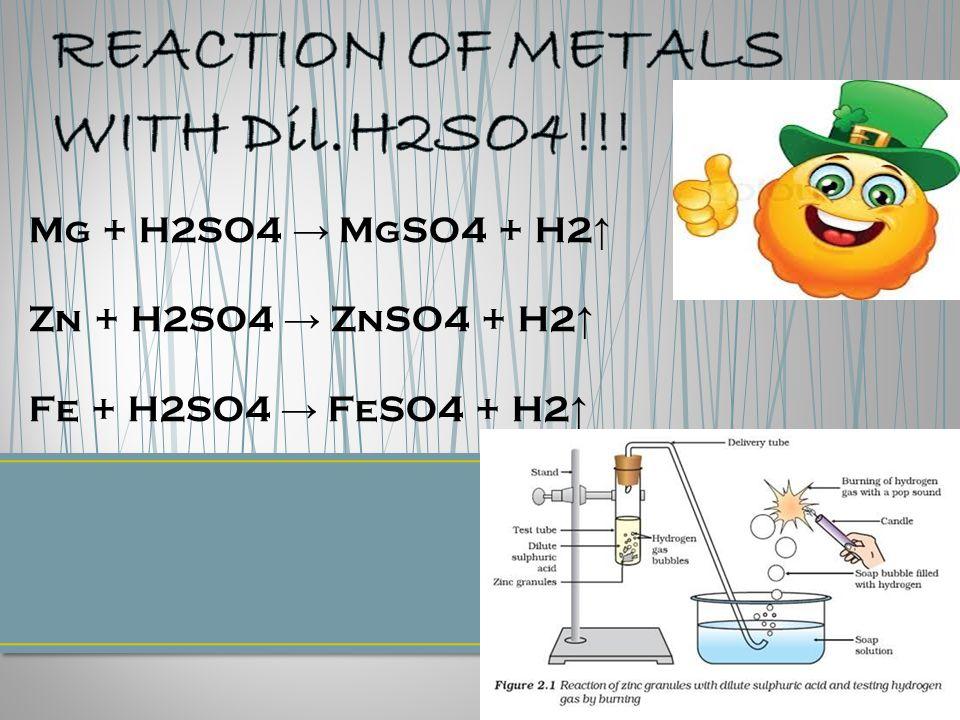 Mg + H2SO4 → MgSO4 + H2 ↑ Zn + H2SO4 → ZnSO4 + H2 ↑ Fe + H2SO4 → FeSO4 + H2 ↑