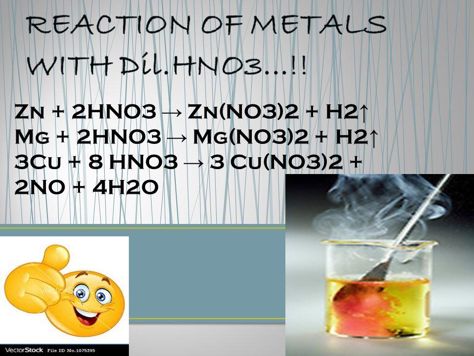 Zn + 2HNO3 → Zn(NO3)2 + H2 ↑ Mg + 2HNO3 → Mg(NO3)2 + H2 ↑ 3Cu + 8 HNO3 → 3 Cu(NO3)2 + 2NO + 4H2O