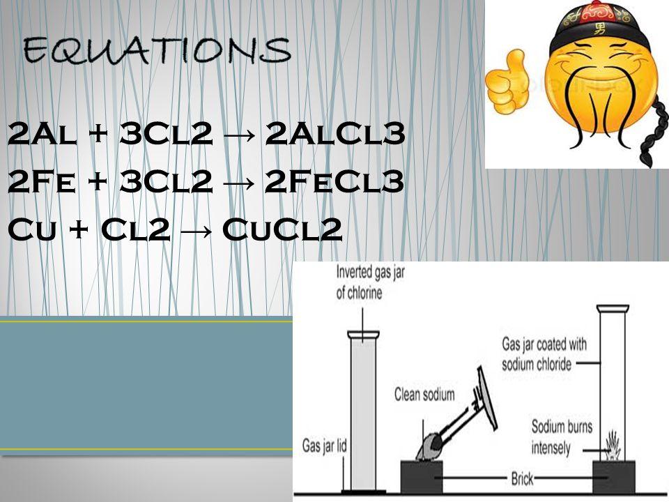 2Al + 3Cl2 → 2AlCl3 2Fe + 3Cl2 → 2FeCl3 Cu + Cl2 → CuCl2