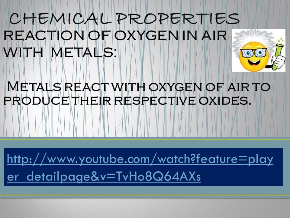 REACTION OF OXYGEN IN AIR WITH METALS: Metals react with oxygen of air to produce their respective oxides.