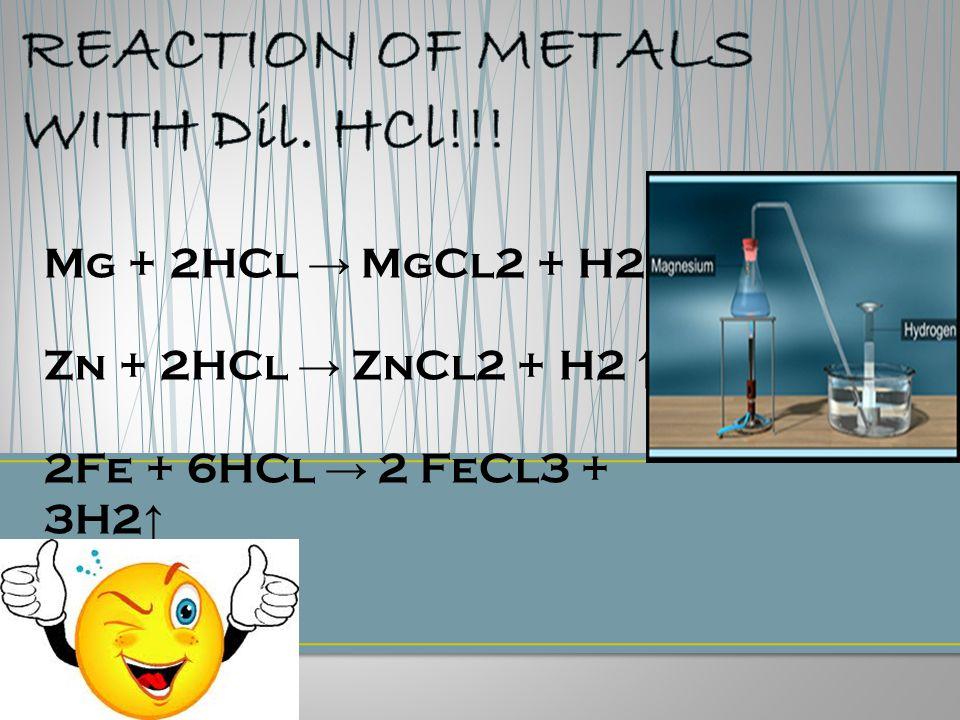 Mg + 2HCl → MgCl2 + H2 ↑ Zn + 2HCl → ZnCl2 + H2 ↑ 2Fe + 6HCl → 2 FeCl3 + 3H2 ↑