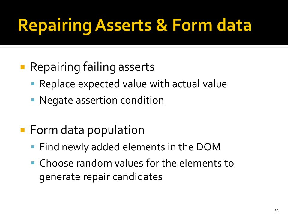  Repairing failing asserts  Replace expected value with actual value  Negate assertion condition  Form data population  Find newly added elements