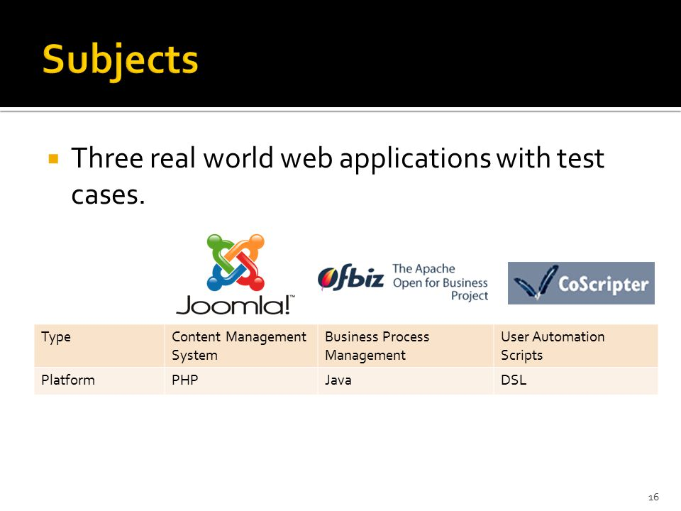  Three real world web applications with test cases. 16 TypeContent Management System Business Process Management User Automation Scripts PlatformPHPJ