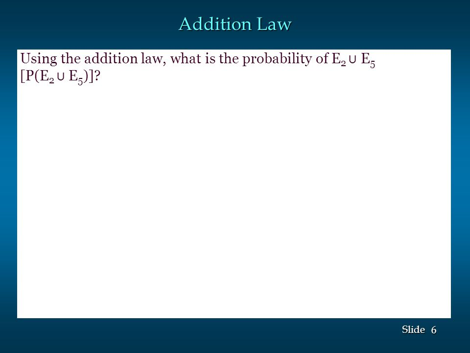 6 6 Slide Addition Law Using the addition law, what is the probability of E 2 ⋃ E 5 [P(E 2 ⋃ E 5 )]