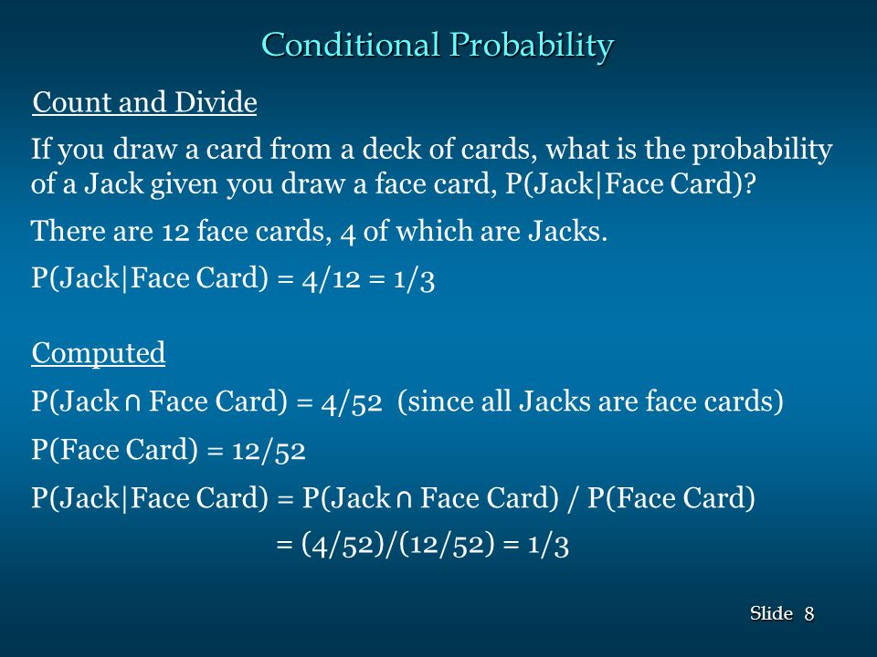 8 8 Slide Conditional Probability If you draw a card from a deck of cards, what is the probability of a Jack given you draw a face card, P(Jack|Face Card).