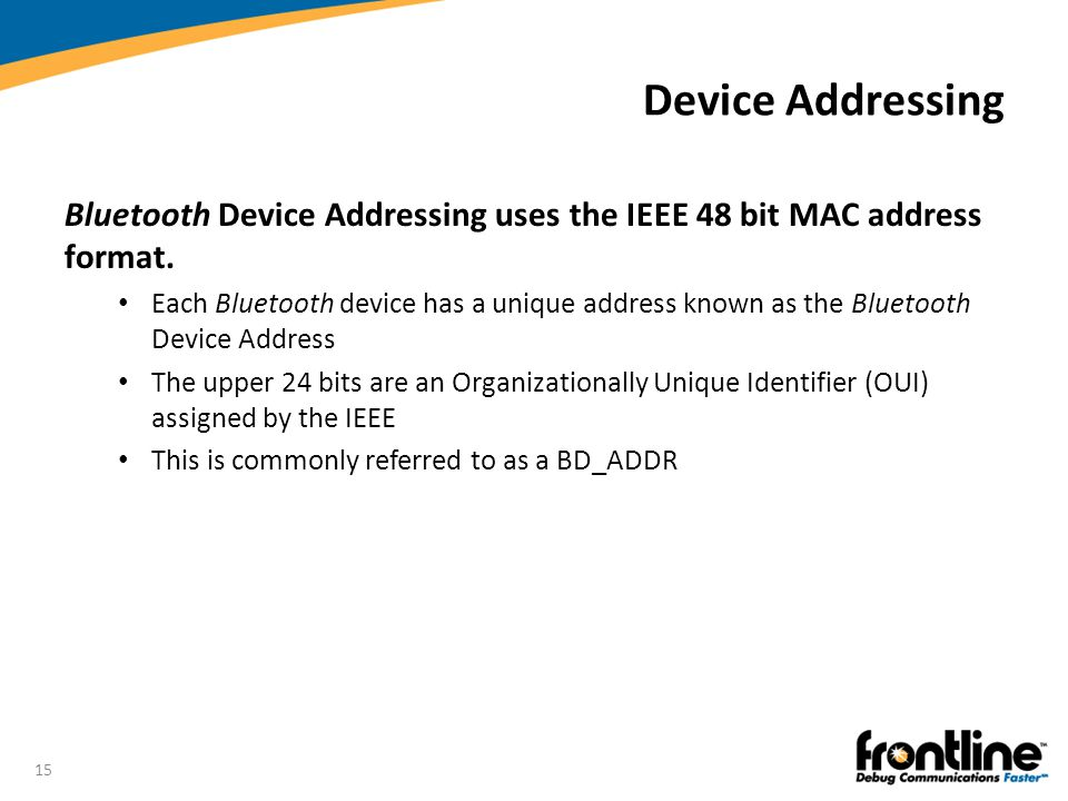 15 Device Addressing Bluetooth Device Addressing uses the IEEE 48 bit MAC address format. Each Bluetooth device has a unique address known as the Blue