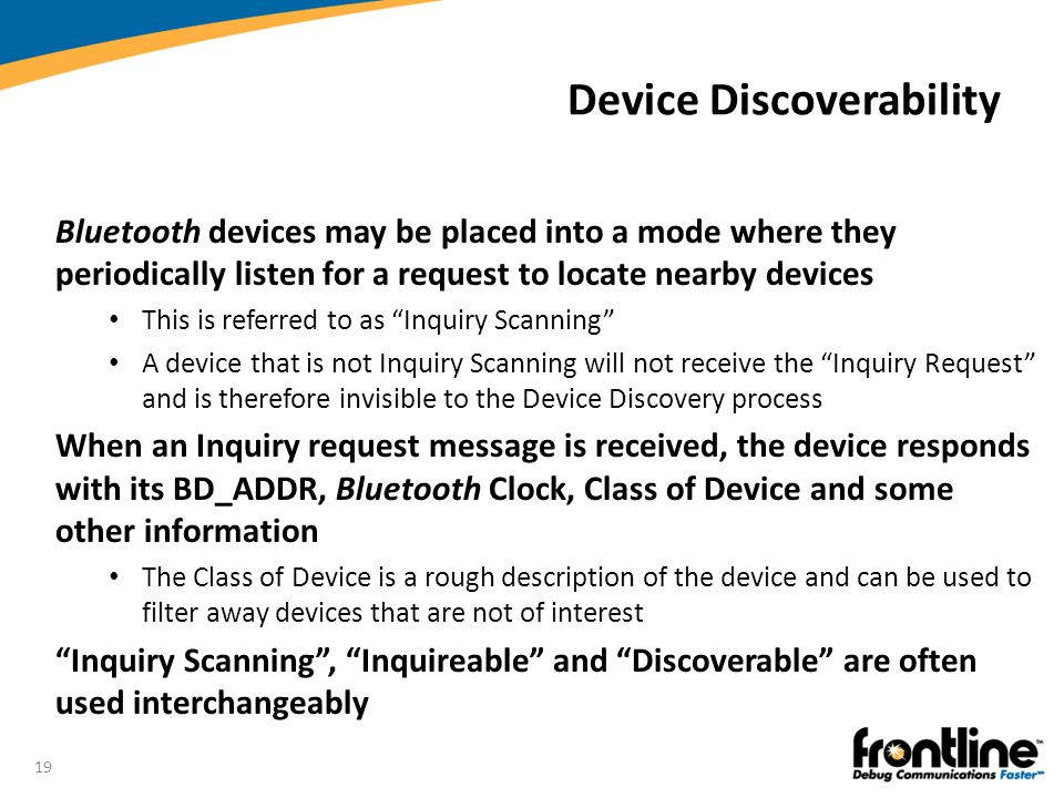 19 Device Discoverability Bluetooth devices may be placed into a mode where they periodically listen for a request to locate nearby devices This is re