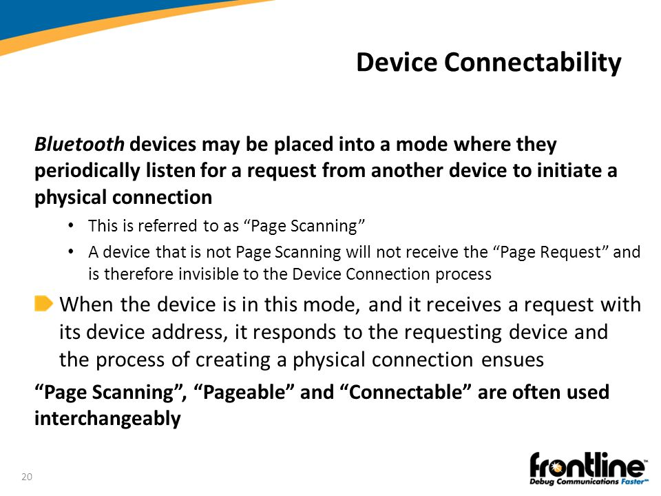 20 Device Connectability Bluetooth devices may be placed into a mode where they periodically listen for a request from another device to initiate a ph