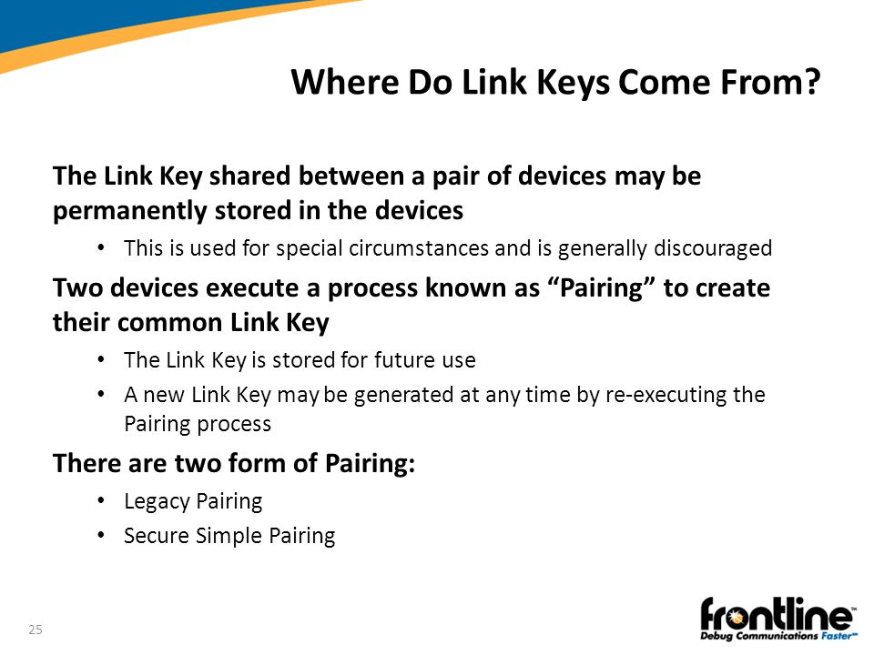 25 Where Do Link Keys Come From? The Link Key shared between a pair of devices may be permanently stored in the devices This is used for special circu