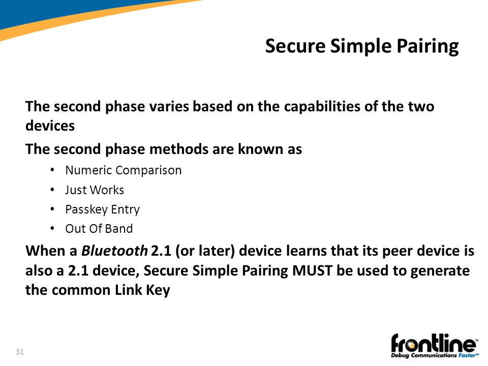 31 Secure Simple Pairing The second phase varies based on the capabilities of the two devices The second phase methods are known as Numeric Comparison