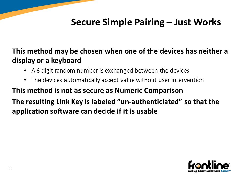 33 Secure Simple Pairing – Just Works This method may be chosen when one of the devices has neither a display or a keyboard A 6 digit random number is