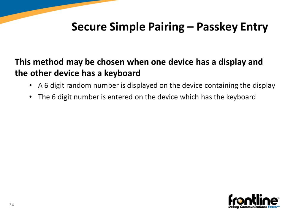 34 Secure Simple Pairing – Passkey Entry This method may be chosen when one device has a display and the other device has a keyboard A 6 digit random