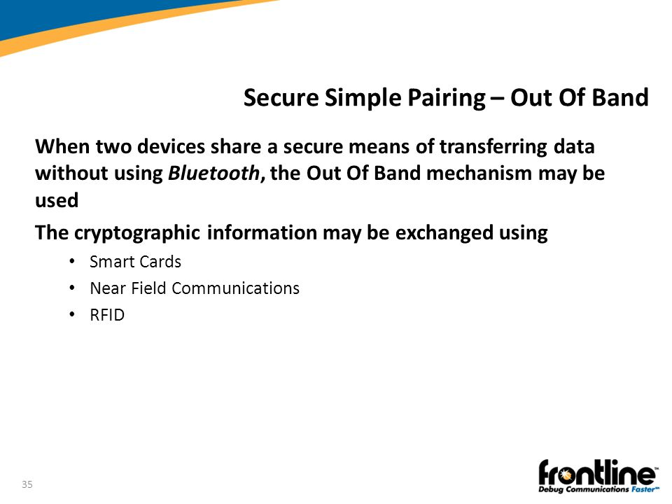 35 Secure Simple Pairing – Out Of Band When two devices share a secure means of transferring data without using Bluetooth, the Out Of Band mechanism m