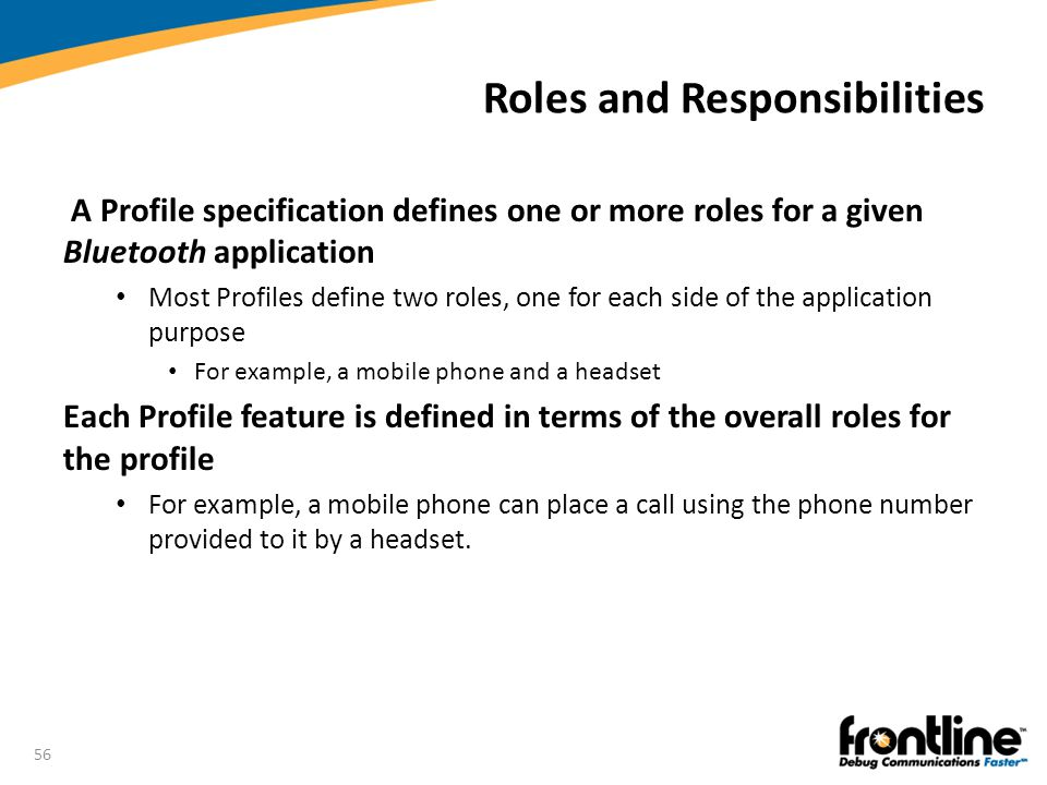 56 Roles and Responsibilities A Profile specification defines one or more roles for a given Bluetooth application Most Profiles define two roles, one