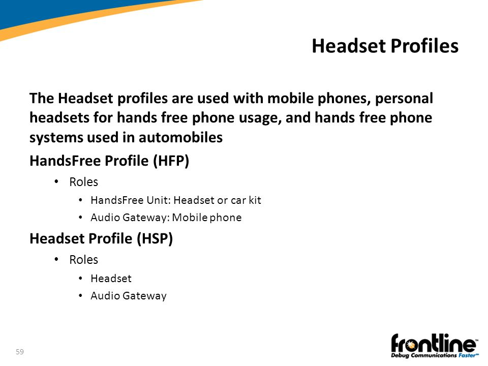 59 Headset Profiles The Headset profiles are used with mobile phones, personal headsets for hands free phone usage, and hands free phone systems used