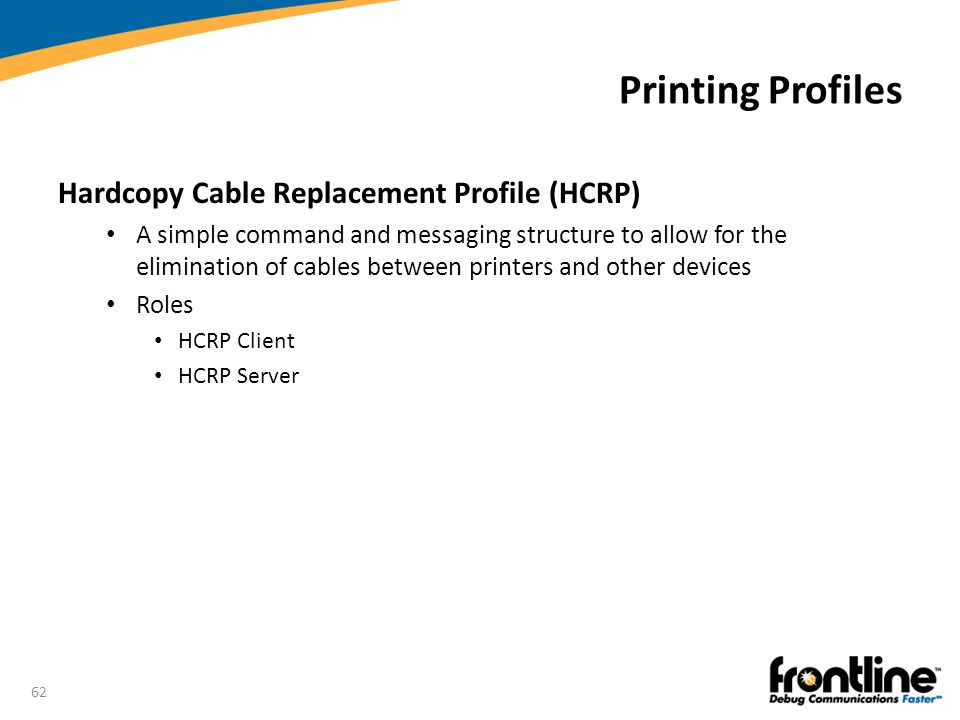 62 Printing Profiles Hardcopy Cable Replacement Profile (HCRP) A simple command and messaging structure to allow for the elimination of cables between