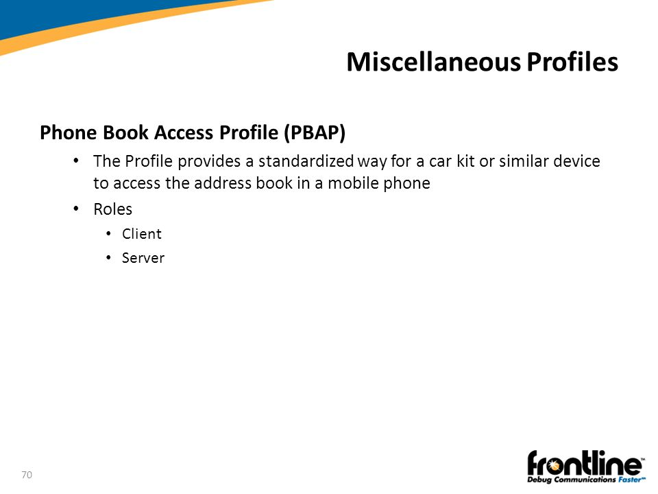70 Miscellaneous Profiles Phone Book Access Profile (PBAP) The Profile provides a standardized way for a car kit or similar device to access the addre