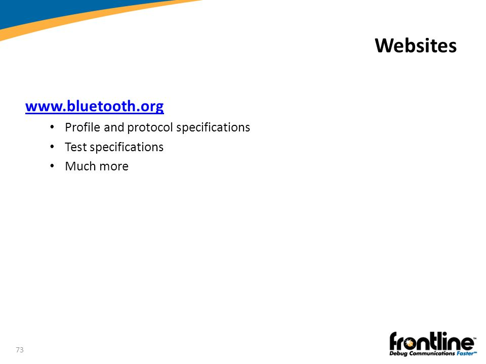73 Websites www.bluetooth.org Profile and protocol specifications Test specifications Much more