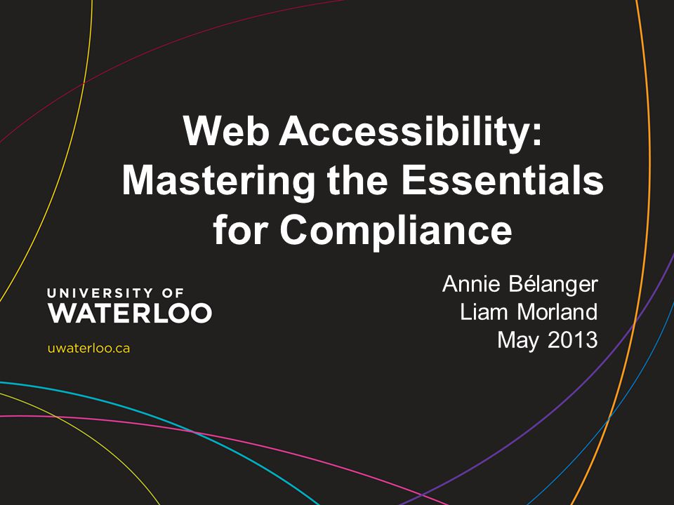Web Accessibility: Mastering the Essentials for Compliance Annie Bélanger Liam Morland May 2013