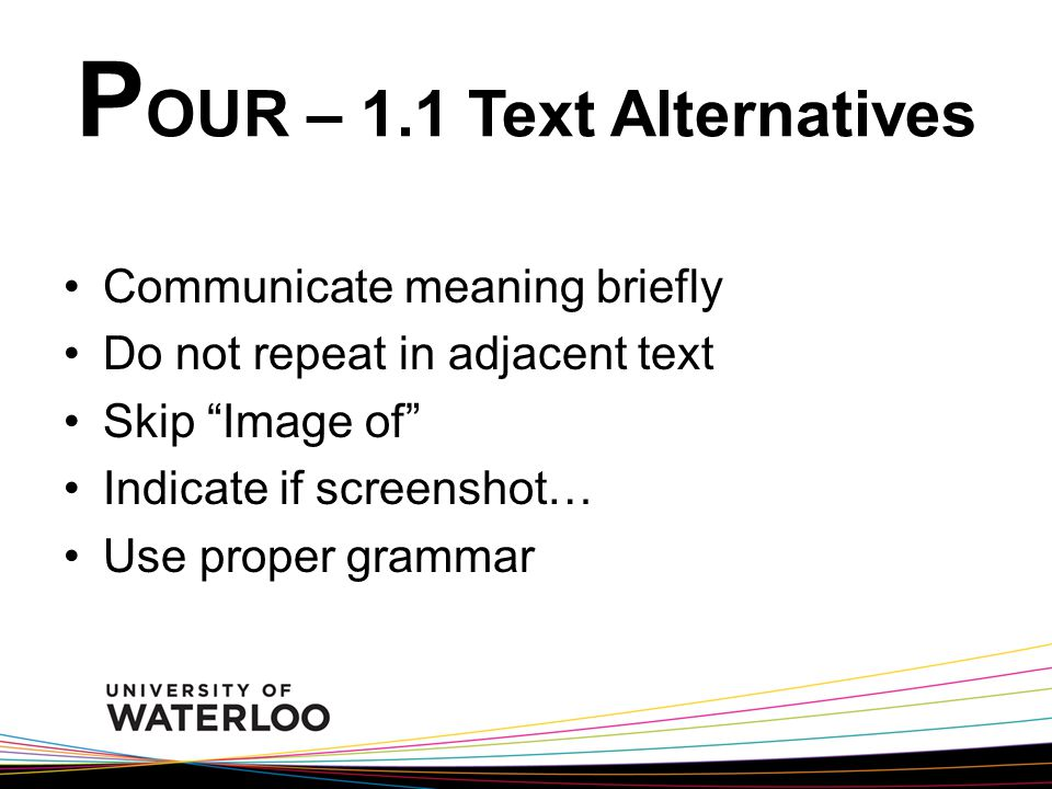 """P OUR – 1.1 Text Alternatives Communicate meaning briefly Do not repeat in adjacent text Skip """"Image of"""" Indicate if screenshot… Use proper grammar"""