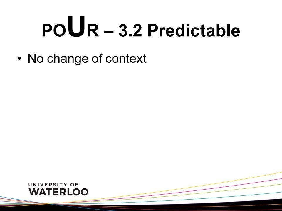 PO U R – 3.2 Predictable No change of context