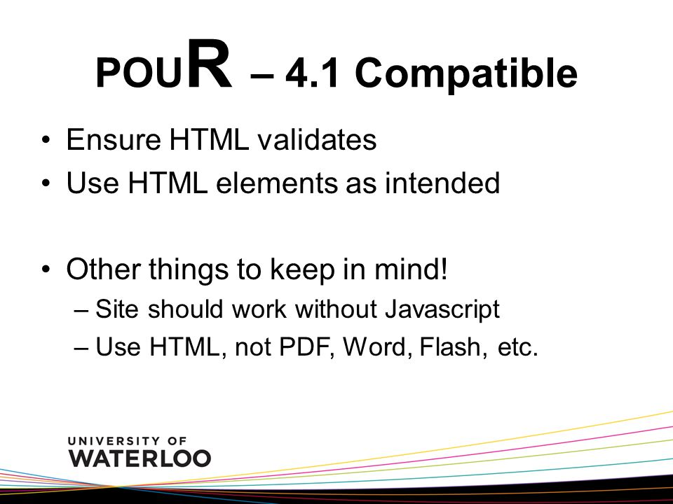 POU R – 4.1 Compatible Ensure HTML validates Use HTML elements as intended Other things to keep in mind! –Site should work without Javascript –Use HTM