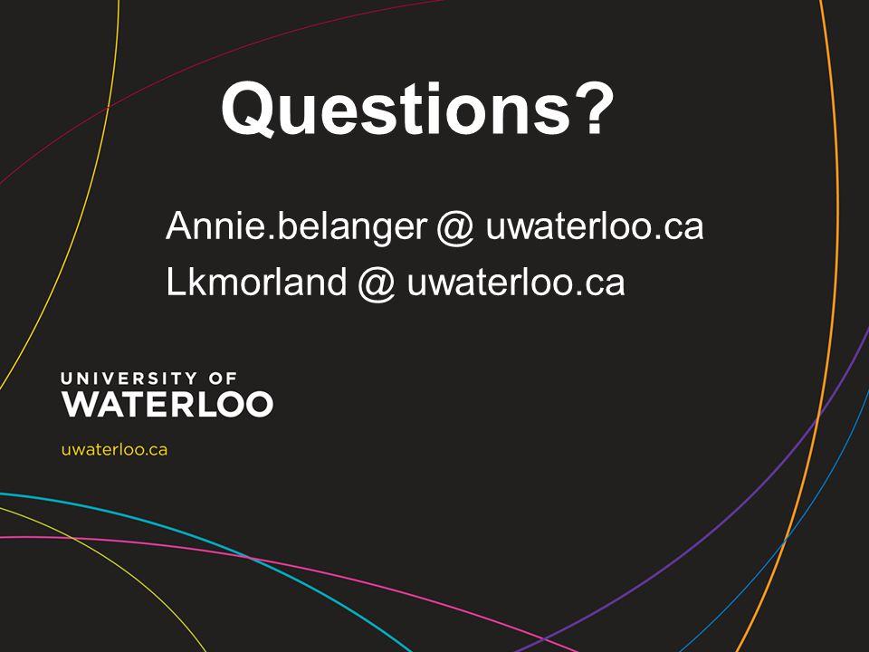 Questions? Annie.belanger @ uwaterloo.ca Lkmorland @ uwaterloo.ca