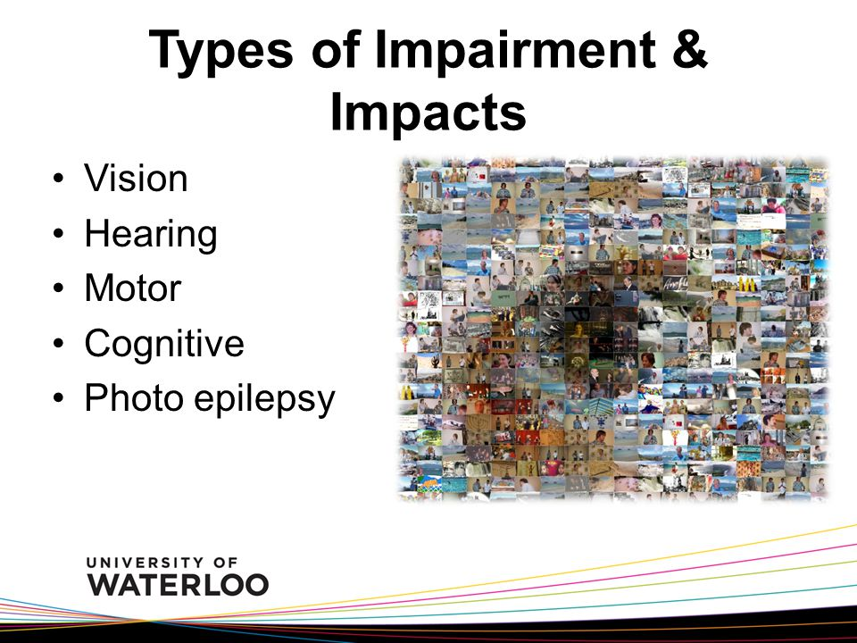 Types of Impairment & Impacts Vision Hearing Motor Cognitive Photo epilepsy