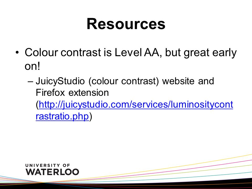 Resources Colour contrast is Level AA, but great early on! –JuicyStudio (colour contrast) website and Firefox extension (http://juicystudio.com/servic