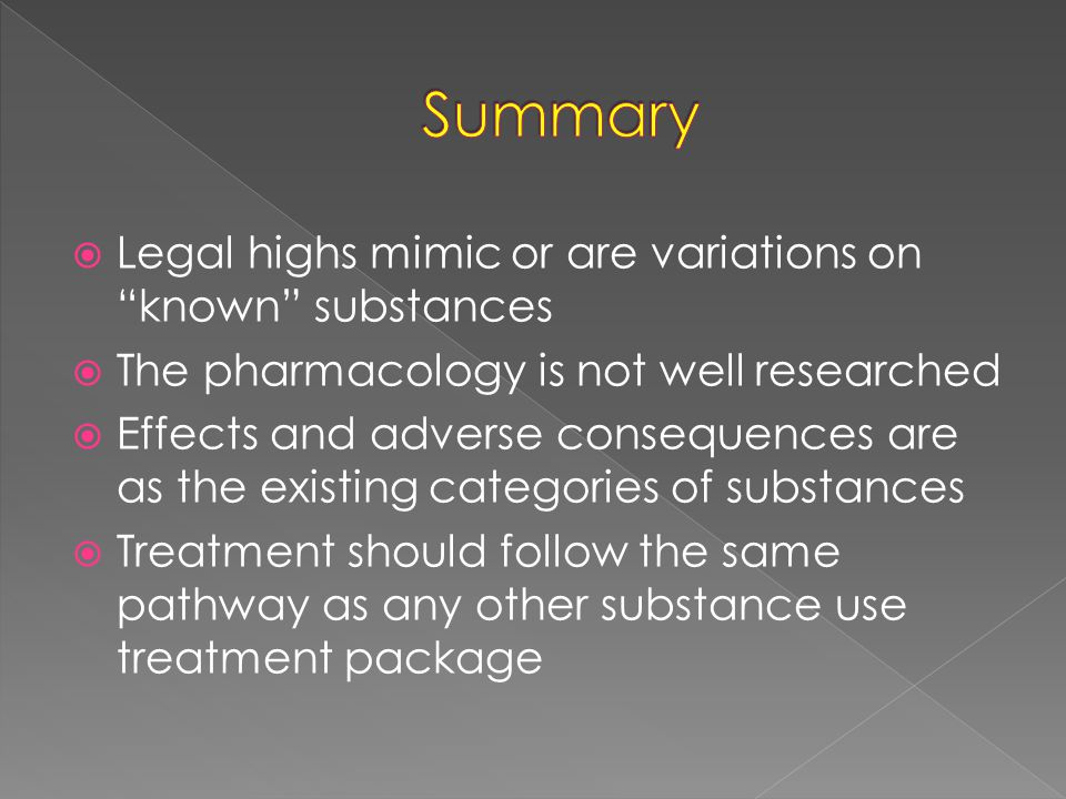  Legal highs mimic or are variations on known substances  The pharmacology is not well researched  Effects and adverse consequences are as the existing categories of substances  Treatment should follow the same pathway as any other substance use treatment package