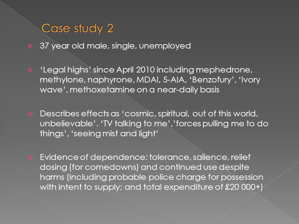  37 year old male, single, unemployed  'Legal highs' since April 2010 including mephedrone, methylone, naphyrone, MDAI, 5-AIA, 'Benzofury', 'Ivory wave', methoxetamine on a near-daily basis  Describes effects as 'cosmic, spiritual, out of this world, unbelievable'.