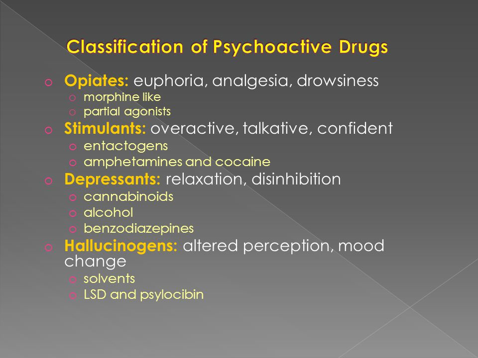 o Opiates: euphoria, analgesia, drowsiness o morphine like o partial agonists o Stimulants: overactive, talkative, confident o entactogens o amphetamines and cocaine o Depressants: relaxation, disinhibition o cannabinoids o alcohol o benzodiazepines o Hallucinogens: altered perception, mood change o solvents o LSD and psylocibin