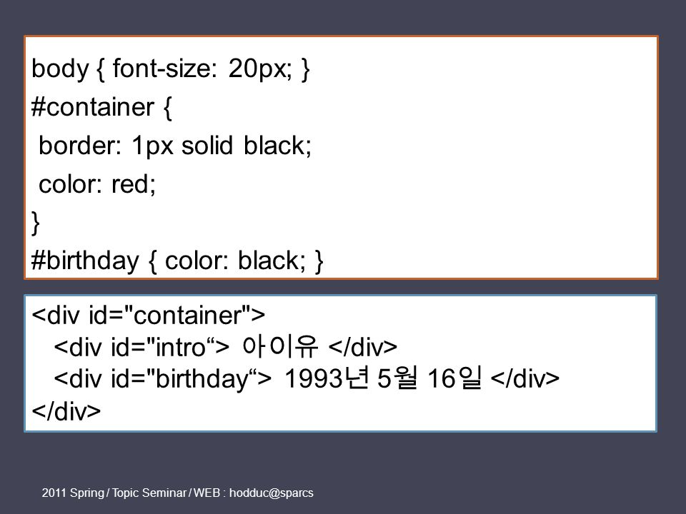 2011 Spring / Topic Seminar / WEB : hodduc@sparcs body { font-size: 20px; } #container { border: 1px solid black; color: red; } #birthday { color: black; } 아이유 1993 년 5 월 16 일