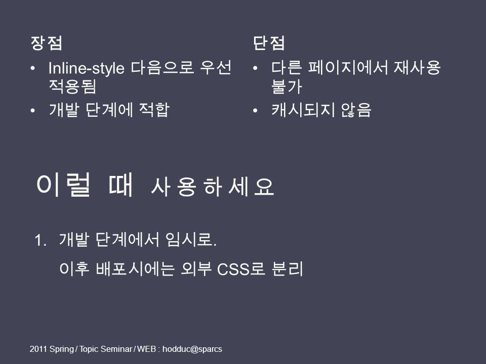 장점 Inline-style 다음으로 우선 적용됨 개발 단계에 적합 단점 다른 페이지에서 재사용 불가 캐시되지 않음 2011 Spring / Topic Seminar / WEB : hodduc@sparcs 1.
