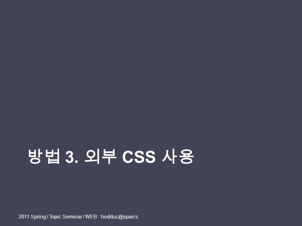 방법 3. 외부 CSS 사용 2011 Spring / Topic Seminar / WEB : hodduc@sparcs